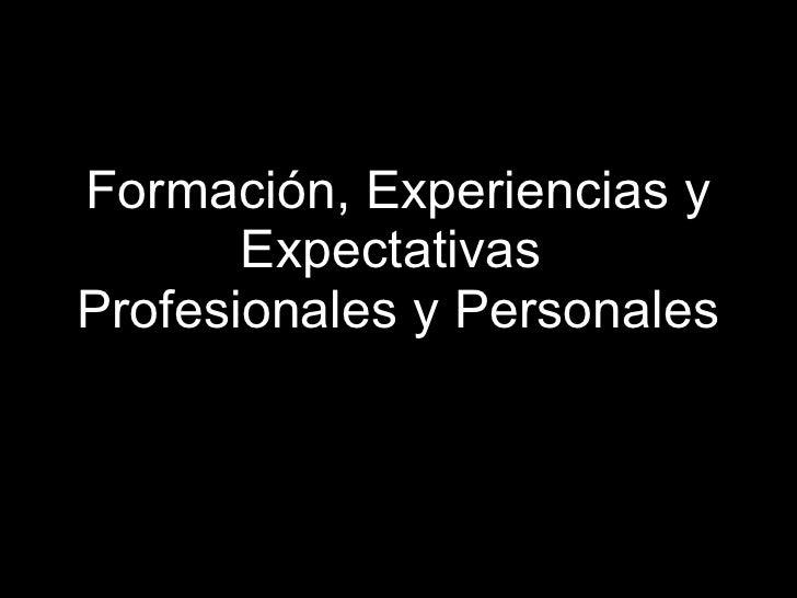 Formación, Experiencias y Expectativas  Profesionales y Personales