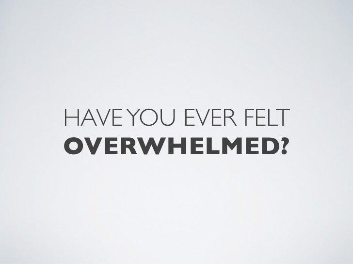 HAVE YOU EVER FELTOVERWHELMED?