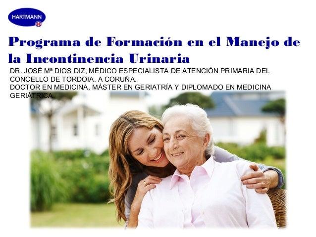 Programa de Formación en el Manejo dela Incontinencia UrinariaDR. JOSÉ Mª DIOS DIZ, MÉDICO ESPECIALISTA DE ATENCIÓN PRIMAR...