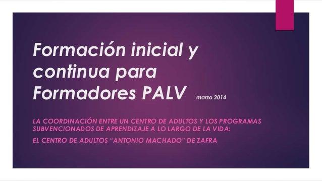 Formación inicial y continua para Formadores PALV marzo 2014 LA COORDINACIÓN ENTRE UN CENTRO DE ADULTOS Y LOS PROGRAMAS SU...
