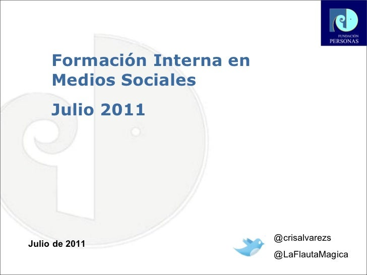Formación Interna en Medios Sociales  Julio 2011 Julio de 2011 @crisalvarezs @LaFlautaMagica