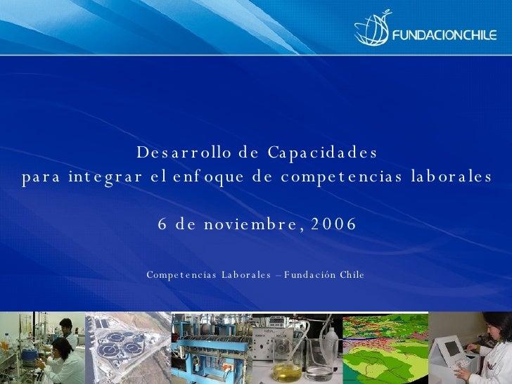 Desarrollo de  Capacidades para integrar el enfoque de competencias laborales 6 de noviembre, 2006 Competencias Laborales ...
