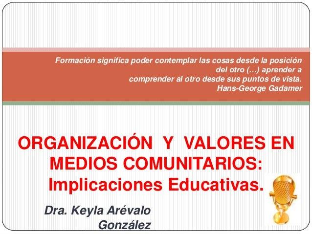 ORGANIZACIÓN Y VALORES EN MEDIOS COMUNITARIOS: Implicaciones Educativas. Formación significa poder contemplar las cosas de...