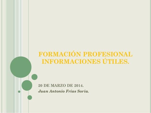 FORMACIÓN PROFESIONAL INFORMACIONES ÚTILES. 20 DE MARZO DE 2014. Juan Antonio Frías Soria.