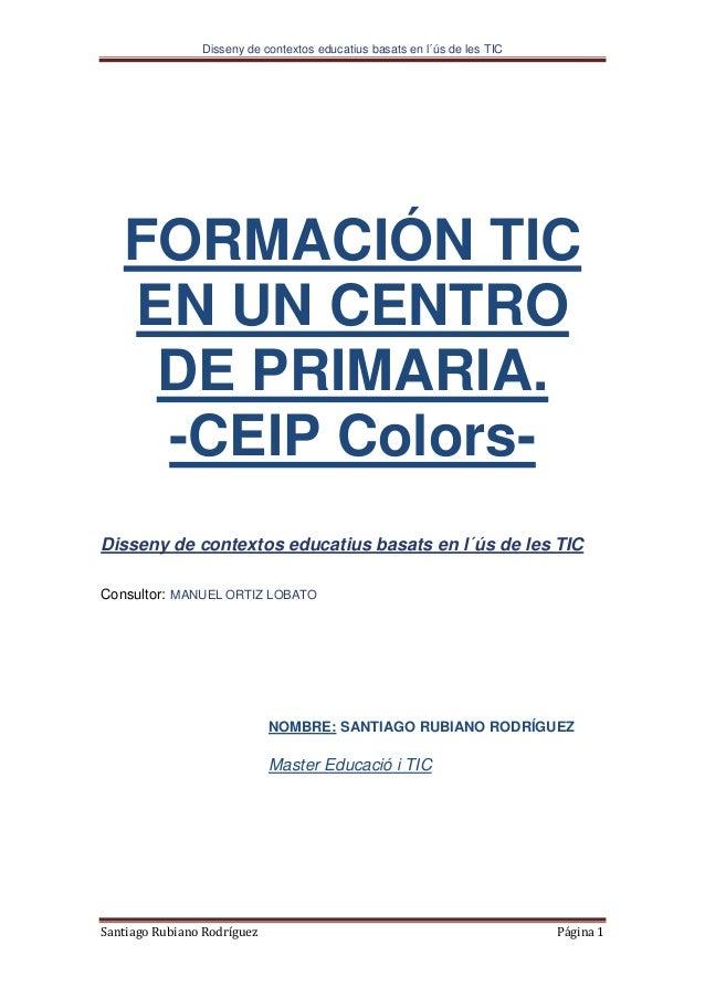 Disseny de contextos educatius basats en l´ús de les TIC Santiago Rubiano Rodríguez Página 1 FORMACIÓN TIC EN UN CENTRO DE...