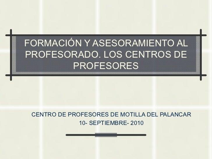 FORMACIÓN Y ASESORAMIENTO AL PROFESORADO. LOS CENTROS DE PROFESORES CENTRO DE PROFESORES DE MOTILLA DEL PALANCAR 10- SEPTI...