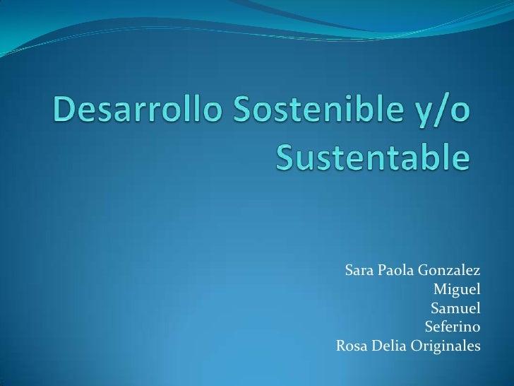 DesarrolloSostenible y/o Sustentable<br />Sara Paola Gonzalez<br />Miguel<br />Samuel<br />Seferino<br />Rosa Delia Origin...