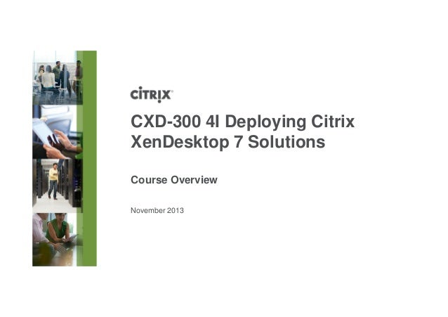 November 2013 CXD-300 4I Deploying Citrix XenDesktop 7 Solutions Course Overview