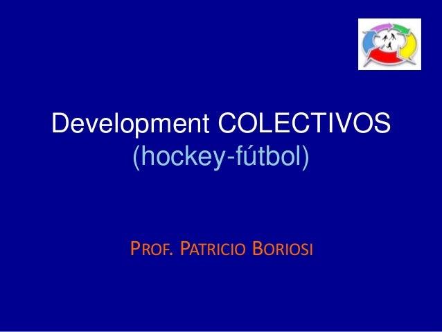 Development COLECTIVOS (hockey-fútbol) PROF. PATRICIO BORIOSI