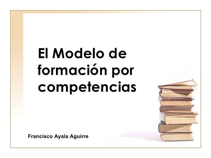 El Modelo de   formación por   competenciasFrancisco Ayala Aguirre