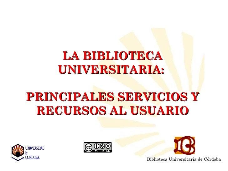 LA BIBLIOTECA    UNIVERSITARIA:PRINCIPALES SERVICIOS Y RECURSOS AL USUARIO                Biblioteca Universitaria de Córd...