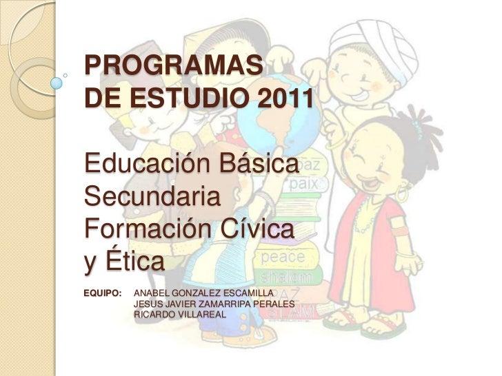 PROGRAMASDE ESTUDIO 2011Educación BásicaSecundariaFormación Cívicay ÉticaEQUIPO:   ANABEL GONZALEZ ESCAMILLA          JESU...