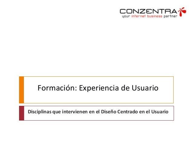 Formación: Experiencia de Usuario Disciplinas que intervienen en el Diseño Centrado en el Usuario
