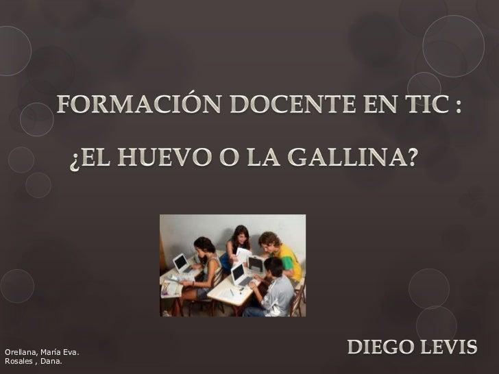 FORMACIÓN DOCENTE EN TIC : <br />¿EL HUEVO O LA GALLINA?<br />DIEGO LEVIS<br />Orellana, María Eva.<br />Rosales , Dana.<b...