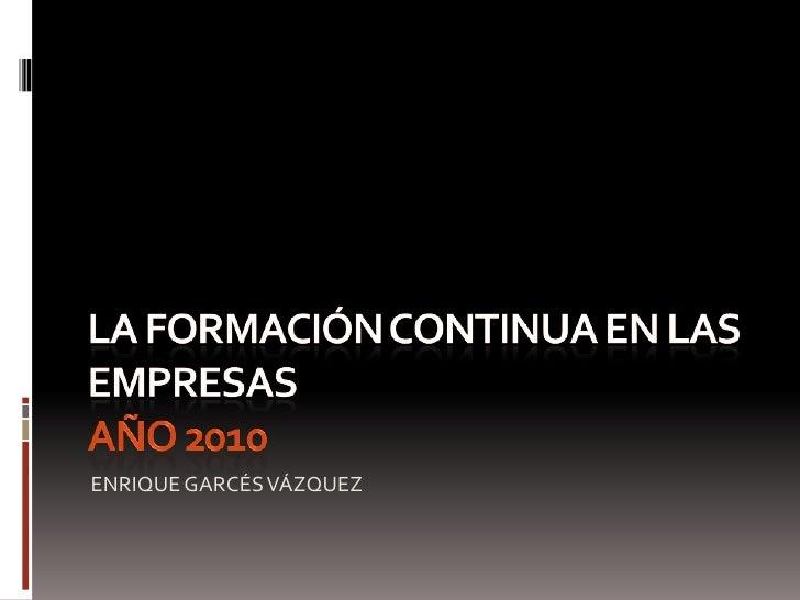 La FORMACIÓN CONTINUA EN LAS EMPRESASaño 2010<br />ENRIQUE GARCÉS VÁZQUEZ<br />