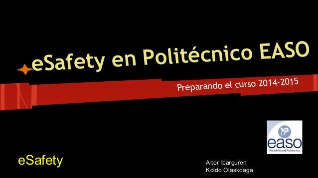 eSafety en Politécnico EASO Preparando el curso 2014-2015 eSafety Aitor Ibarguren Koldo Olaskoaga