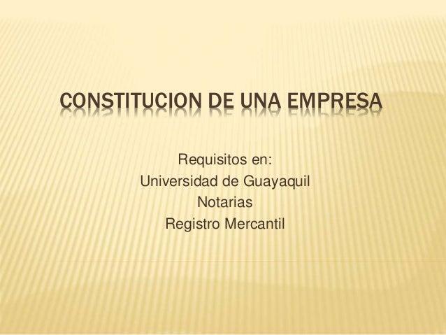 CONSTITUCION DE UNA EMPRESA Requisitos en: Universidad de Guayaquil Notarias Registro Mercantil