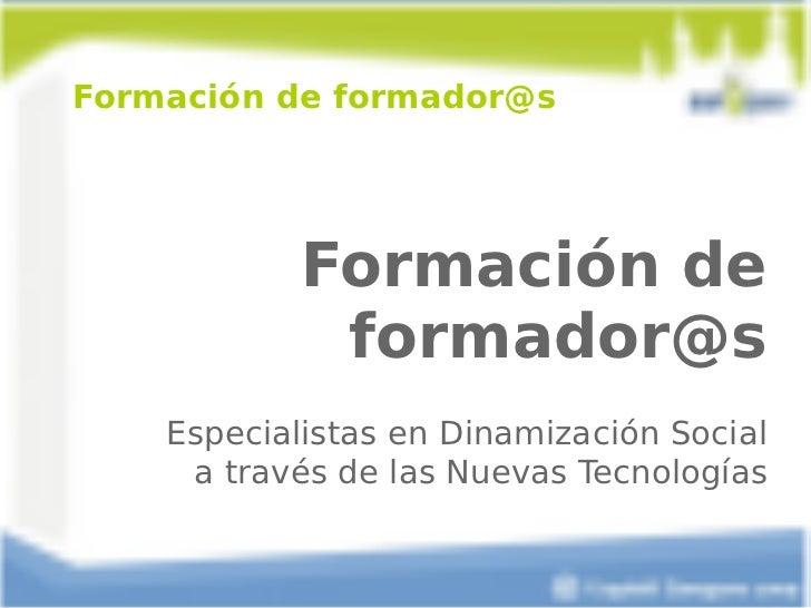 Formación de formador@s Formación de formador@s Especialistas en Dinamización Social  a través de las Nuevas Tecnologías