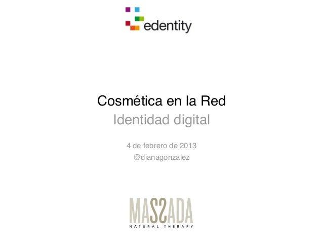 Cosmética en la Red  Identidad digital    4 de febrero de 2013     @dianagonzalez