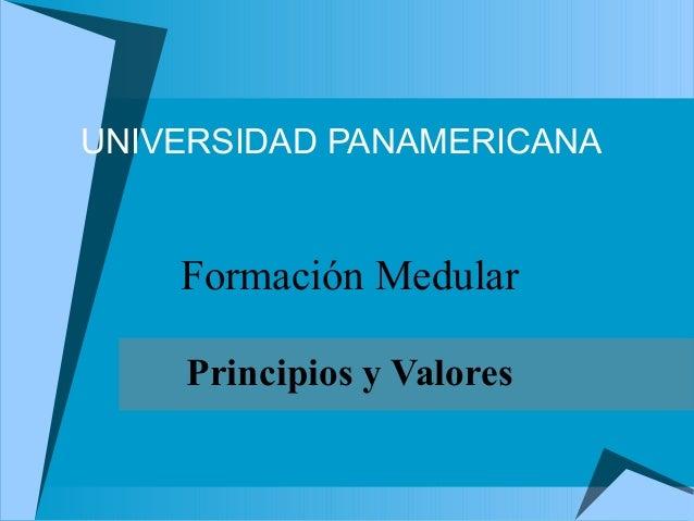 UNIVERSIDAD PANAMERICANA  Formación Medular Principios y Valores
