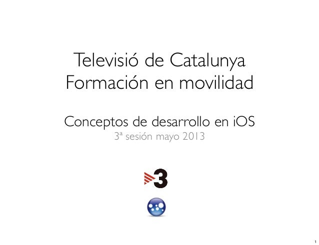 Televisió de CatalunyaFormación en movilidadConceptos de desarrollo en iOS3ª sesión mayo 20131