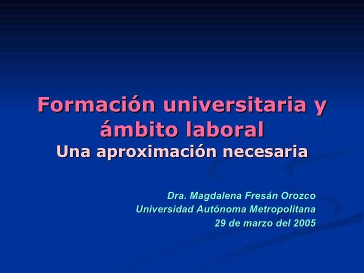 Formación universitaria y ámbito laboral Una aproximación necesaria Dra. Magdalena Fresán Orozco Universidad Autónoma Metr...