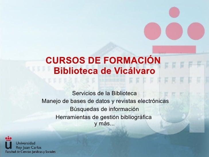 CURSOS DE FORMACIÓN  Biblioteca de Vicálvaro Servicios de la Biblioteca Manejo de bases de datos y revistas electrónicas B...