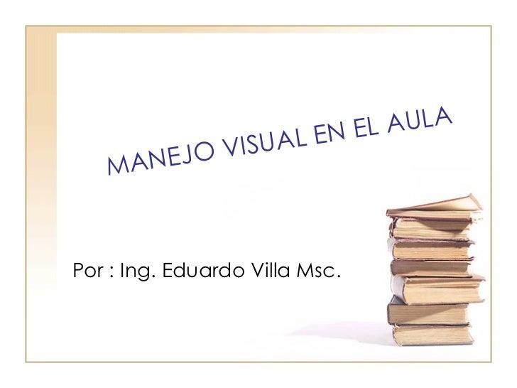 MANEJO VISUAL EN EL AULA Por : Ing. Eduardo Villa Msc.
