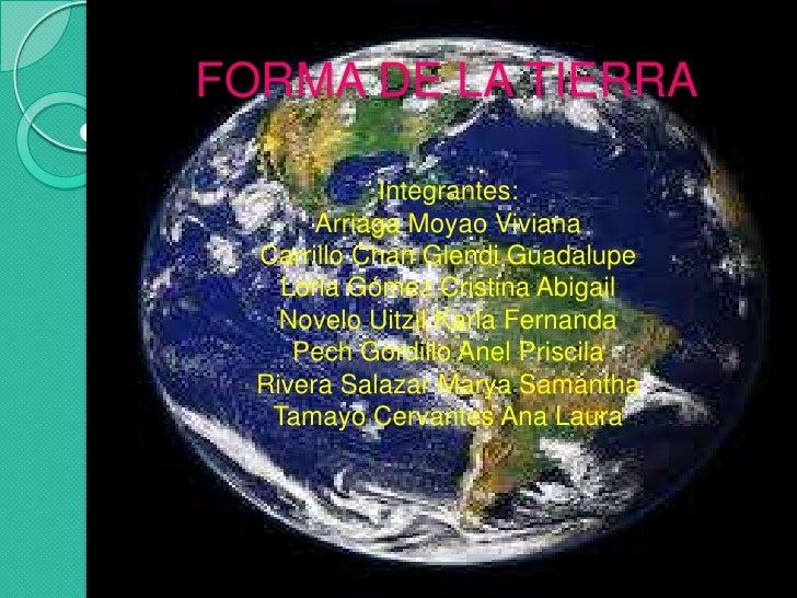 FORMA DE LA TIERRA<br />Integrantes:<br />ArriagaMoyao Viviana<br />Carrillo Chan Glendi Guadalupe<br />Loria Gómez Cristi...
