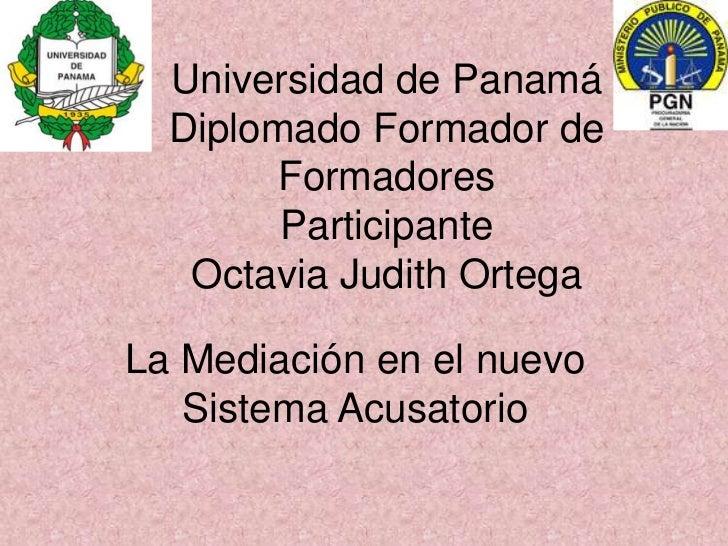 Universidad de PanamáDiplomado Formador de FormadoresParticipante Octavia Judith Ortega<br />La Mediación en el nuevo Sist...