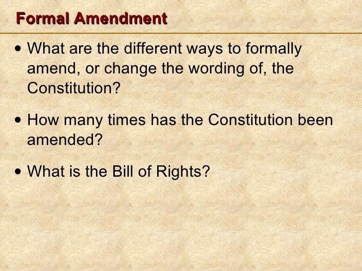 Formal Amendment <ul><li>What are the different ways to formally amend, or change the wording of, the Constitution? </li><...