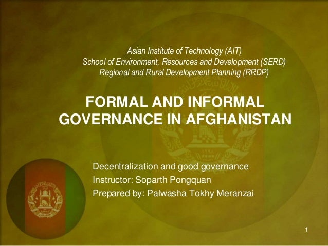 FORMAL AND INFORMAL GOVERNANCE IN AFGHANISTAN Asian Institute of Technology (AIT) School of Environment, Resources and Dev...