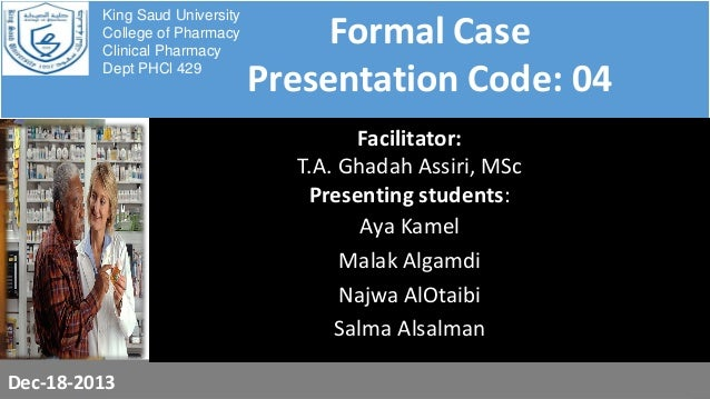 King Saud University College of Pharmacy Clinical Pharmacy Dept PHCl 429  Formal Case Presentation Code: 04 Facilitator: T...
