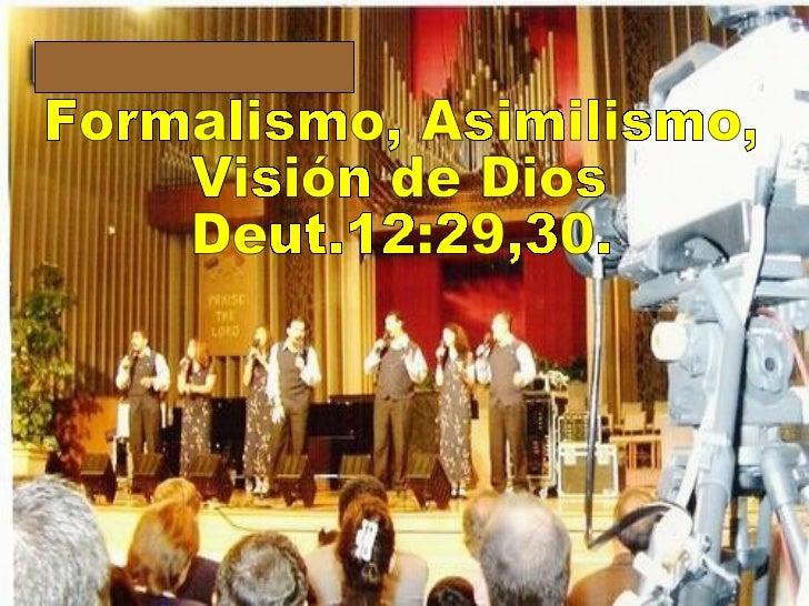 Formalismo, Asimilismo, Visión de Dios Deut.12:29,30.