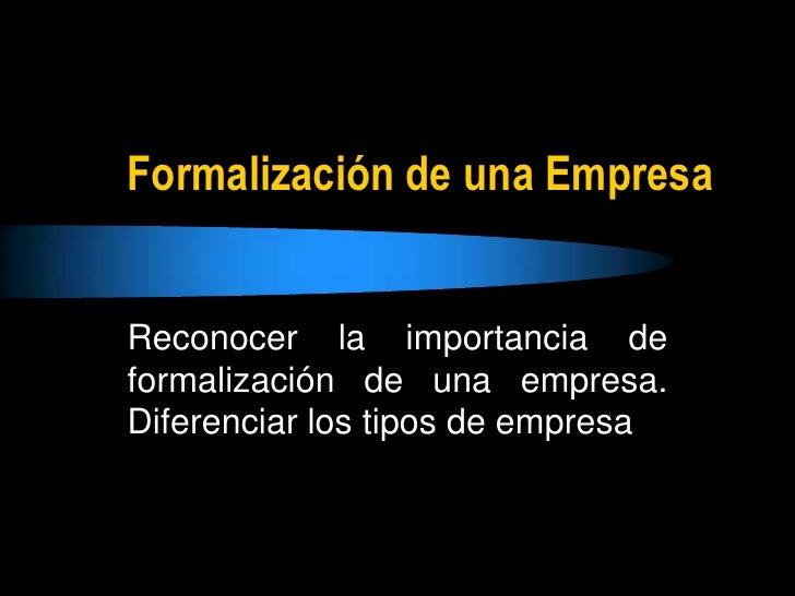 Formalización de una Empresa<br />Reconocer la importancia de formalización de una empresa. Diferenciar los tipos de empre...