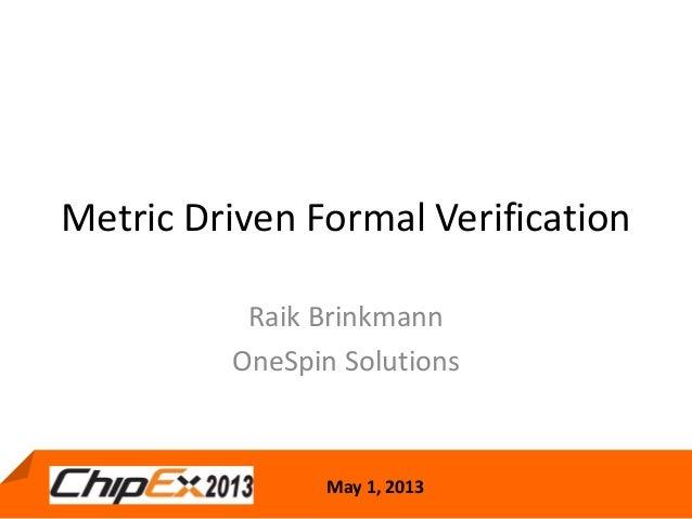 May 1, 2013Metric Driven Formal VerificationRaik BrinkmannOneSpin Solutions