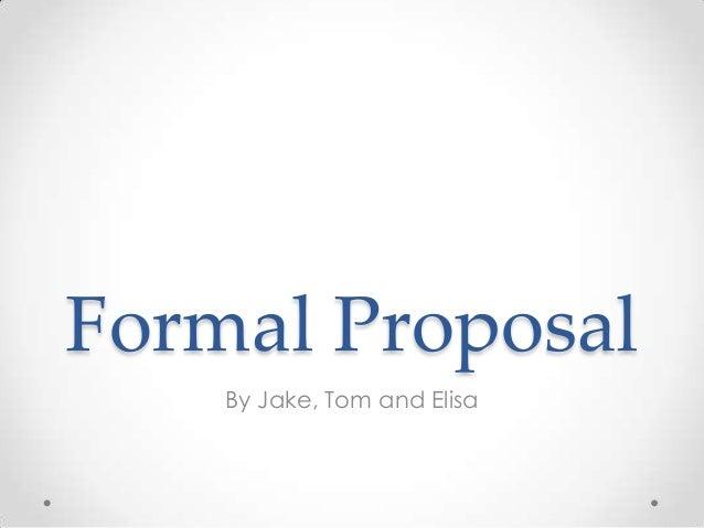 Formal Proposal By Jake, Tom and Elisa