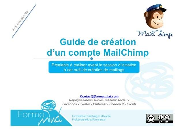 Guide de création d'un compte MailChimp Préalable à réaliser avant la session d'initiation à cet outil de création de mail...