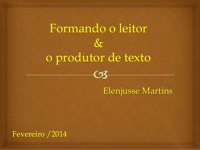 Formando o leitor & o produtor de texto Elenjusse Martins  Fevereiro /2014
