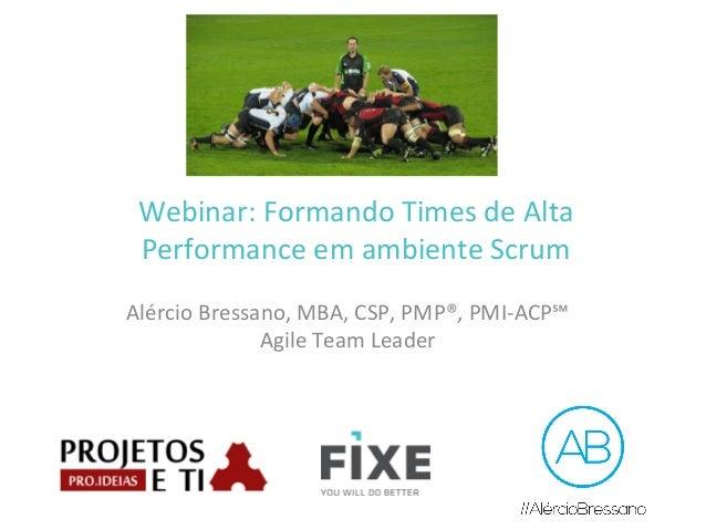 Webinar:  Formando  Times  de  Alta   Performance  em  ambiente  Scrum   Alércio  Bressano,  MBA,  ...