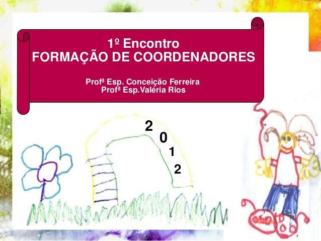 1º EncontroFORMAÇÃO DE COORDENADORES     Profª Esp. Conceição Ferreira         Profª Esp.Valéria Rios                    2...