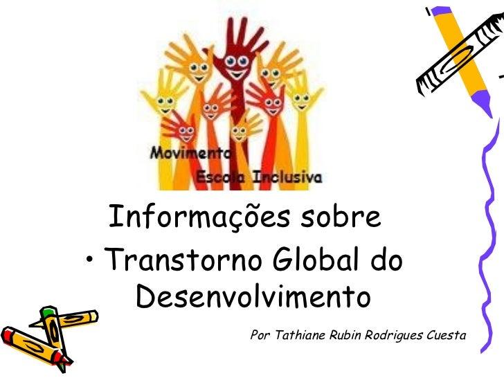 Informações sobre• Transtorno Global do    Desenvolvimento           Por Tathiane Rubin Rodrigues Cuesta