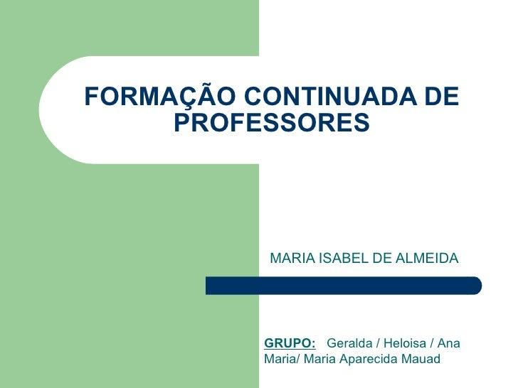 FORMAÇÃO CONTINUADA DE PROFESSORES MARIA ISABEL DE ALMEIDA GRUPO:   Geralda / Heloisa / Ana Maria/ Maria Aparecida Mauad