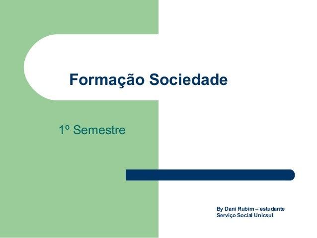 Formação Sociedade1º SemestreBy Dani Rubim – estudanteServiço Social Unicsul