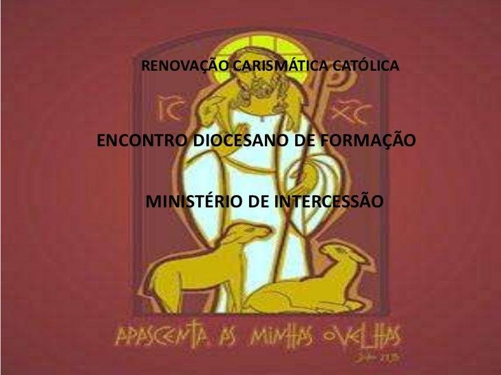 RENOVAÇÃO CARISMÁTICA CATÓLICAENCONTRO DIOCESANO DE FORMAÇÃO    MINISTÉRIO DE INTERCESSÃO