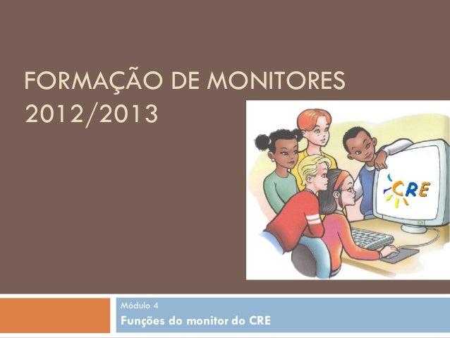 FORMAÇÃO DE MONITORES2012/2013      Módulo 4      Funções do monitor do CRE