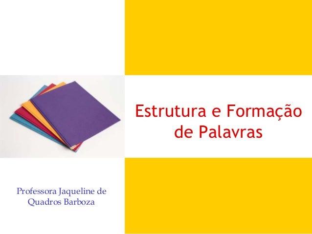 Estrutura e Formação de Palavras Professora Jaqueline de Quadros Barboza