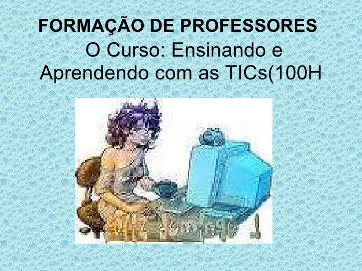 FORMAÇÃO DE PROFESSORES     O Curso: Ensinando e Aprendendo com as TICs(100H