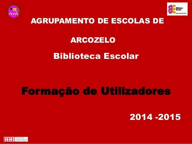 AGRUPAMENTO DE ESCOLAS DE ARCOZELO Biblioteca Escolar Formação de Utilizadores 2014 -2015