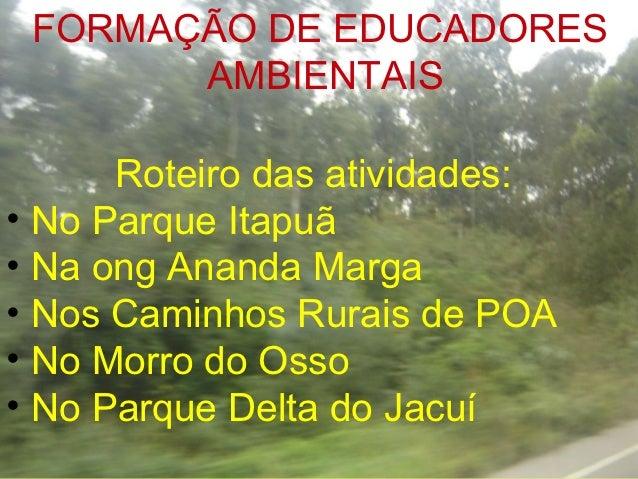 FORMAÇÃO DE EDUCADORES       AMBIENTAIS      Roteiro das atividades:• No Parque Itapuã• Na ong Ananda Marga• Nos Caminhos ...